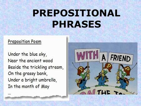 PREPOSITIONAL PHRASES. What is a PHRASE? A phrase is a group of words that acts as a single part of speech (like an adjective) that does not contain both.