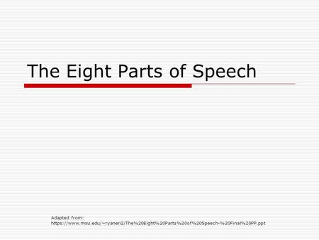 The Eight Parts of Speech Adapted from: https://www.msu.edu/~ryaneri2/The%20Eight%20Parts%20of%20Speech-%20Final%20PP.ppt.