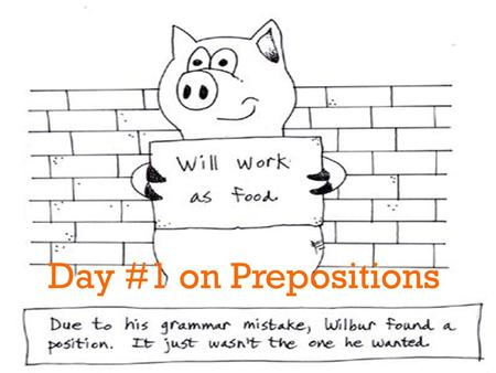 + Day #1 on Prepositions. + Essential Questions What is a preposition? Give some examples. What is a prepositional phrase? Provide an example. How can.