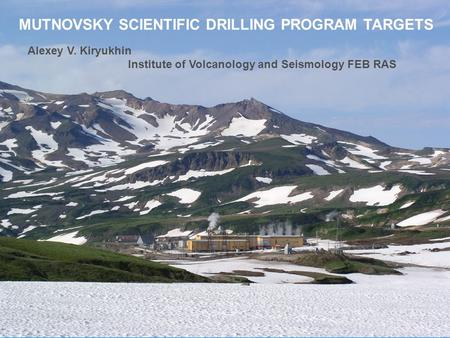 MUTNOVSKY SCIENTIFIC DRILLING PROGRAM TARGETS Alexey V. Kiryukhin Institute of Volcanology and Seismology FEB RAS.