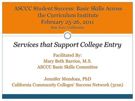 Services that Support College Entry Facilitated By: Mary Beth Barrios, M.S. ASCCC Basic Skills Committee Jennifer Mendoza, PhD California Community Colleges'