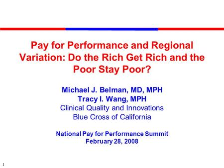 1 Pay for Performance and Regional Variation: Do the Rich Get Rich and the Poor Stay Poor? Michael J. Belman, MD, MPH Tracy I. Wang, MPH Clinical Quality.