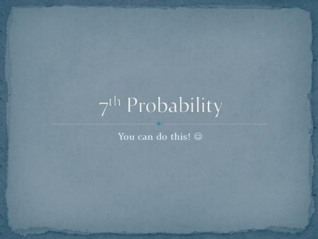 7th Probability You can do this! .