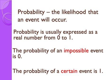 Probability – the likelihood that an event will occur. Probability is usually expressed as a real number from 0 to 1. The probability of an impossible.
