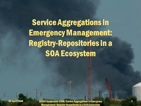 30 April 2008 OASIS Symposium 2008: Service Aggregations in Emergency Management: Registry-Repositories in a SOA Ecosystem 1 Service Aggregations in Emergency.