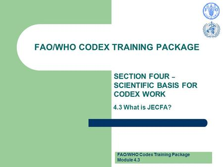 FAO/WHO Codex Training Package Module 4.3 FAO/WHO CODEX TRAINING PACKAGE SECTION FOUR – SCIENTIFIC BASIS FOR CODEX WORK 4.3 What is JECFA?