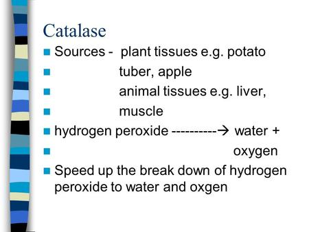 Catalase Sources - plant tissues e.g. potato tuber, apple animal tissues e.g. liver, muscle hydrogen peroxide ----------  water + oxygen Speed up the.