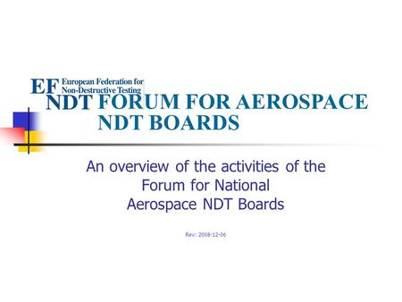 FORUM FOR AEROSPACE NDT BOARDS An overview of the activities of the Forum for National Aerospace NDT Boards Rev: 2008-12-06.