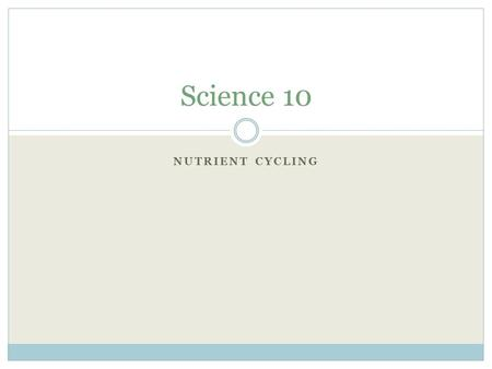 NUTRIENT CYCLING Science 10. Nutrient Cycles Because Earth is a closed system (i.e. there is little or no input of new material – we have what we have),