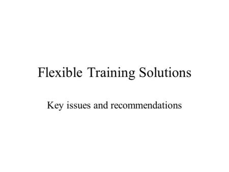 Flexible Training Solutions Key issues and recommendations.