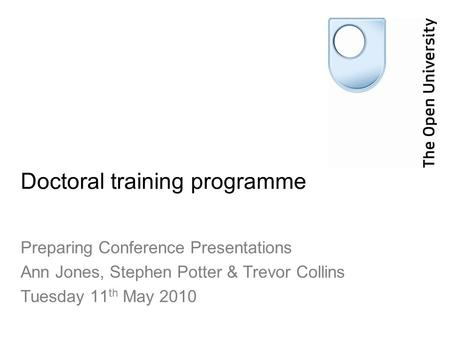 Doctoral training programme Preparing Conference Presentations Ann Jones, Stephen Potter & Trevor Collins Tuesday 11 th May 2010.