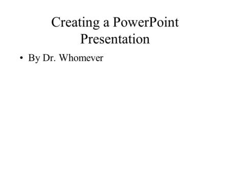Creating a PowerPoint Presentation By Dr. Whomever.