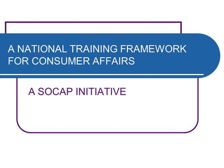 A NATIONAL TRAINING FRAMEWORK FOR CONSUMER AFFAIRS A SOCAP INITIATIVE.