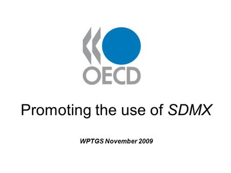 Promoting the use of SDMX WPTGS November 2009. Presentation contents: 1. What is SDMX? 2. SDMX: NSI Perspective 3. OECD SDMX work 4. How SDMX is used.