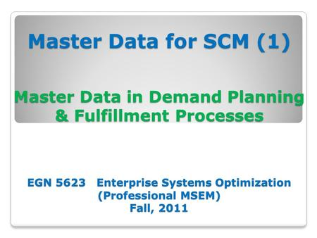 Master Data for SCM (1) Master Data in Demand Planning & Fulfillment Processes EGN 5623 Enterprise Systems Optimization (Professional MSEM) Fall, 2011.