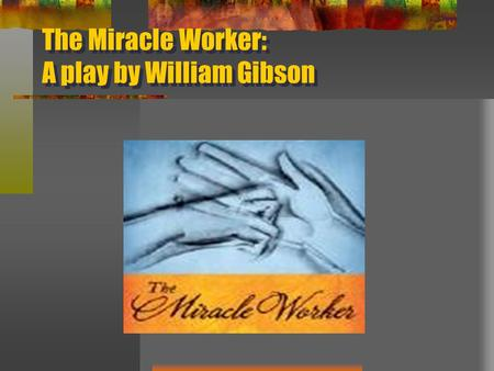 The Miracle Worker: A play by William Gibson. William Gibson Facts: Born in 1914 in New York City Struggled academically in school Gifted piano player.