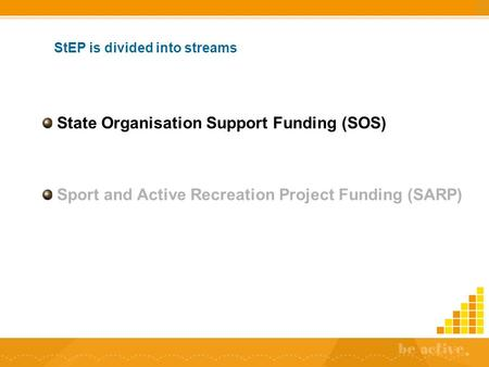 StEP is divided into streams State Organisation Support Funding (SOS) Sport and Active Recreation Project Funding (SARP)