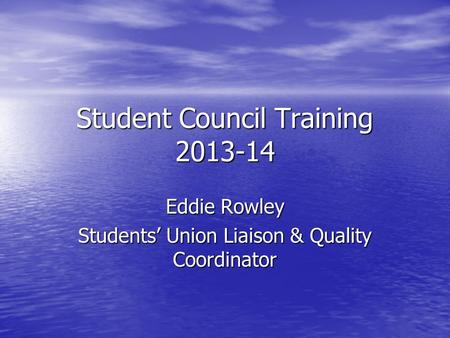 Student Council Training 2013-14 Eddie Rowley Students' Union Liaison & Quality Coordinator.