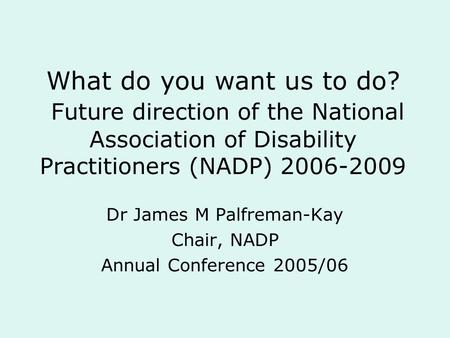 What do you want us to do? Future direction of the National Association of Disability Practitioners (NADP) 2006-2009 Dr James M Palfreman-Kay Chair, NADP.