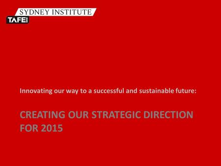 CREATING OUR STRATEGIC DIRECTION FOR 2015 Innovating our way to a successful and sustainable future: