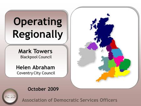 Operating Regionally Association of Democratic Services Officers Mark Towers Blackpool Council Helen Abraham Coventry City Council Mark Towers Blackpool.
