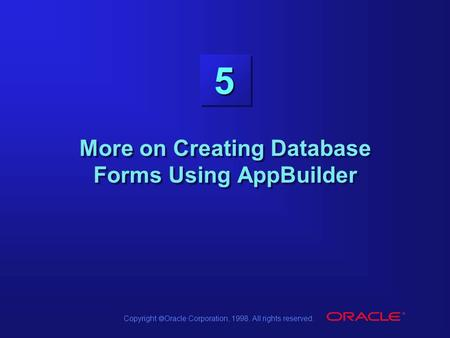 Copyright  Oracle Corporation, 1998. All rights reserved. 5 More on Creating Database Forms Using AppBuilder.