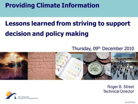 © UKCIP 2007 © UKCIP 2006 Providing Climate Information Lessons learned from striving to support decision and policy making Thursday, 09 th December 2010.