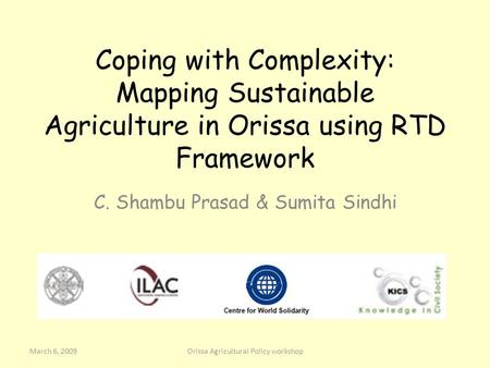 Coping with Complexity: Mapping Sustainable Agriculture in Orissa using RTD Framework C. Shambu Prasad & Sumita Sindhi March 6, 2009Orissa Agricultural.