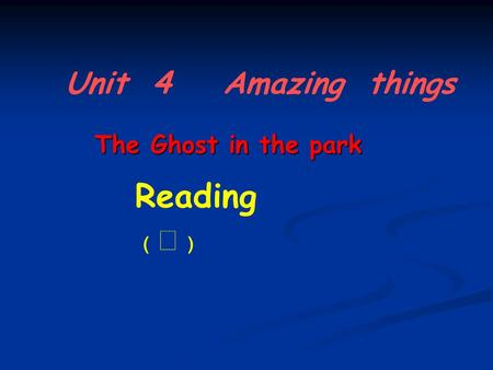 Unit 4 Amazing things Reading ﹙ Ⅰ ﹚﹙ Ⅰ ﹚ The Ghost in the park.