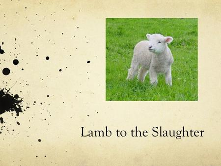 Lamb to the Slaughter.