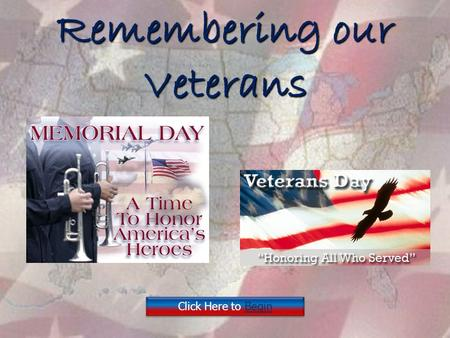 Remembering our Veterans Click Here to Begin Click Here to Begin.