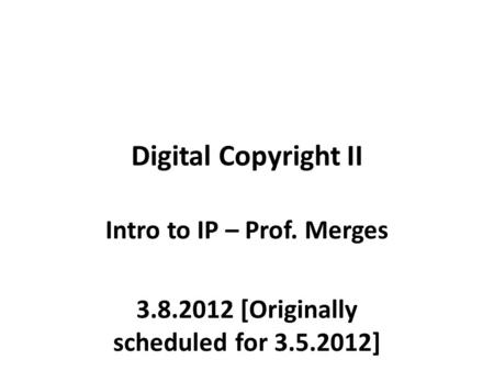 Digital Copyright II Intro to IP – Prof. Merges 3.8.2012 [Originally scheduled for 3.5.2012]