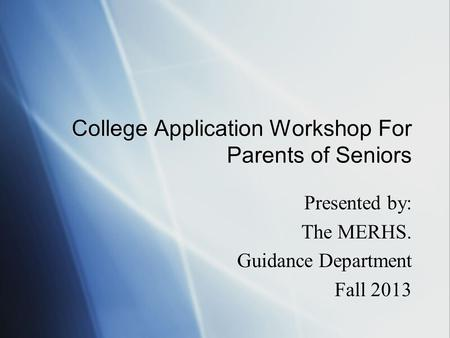 College Application Workshop For Parents of Seniors Presented by: The MERHS. Guidance Department Fall 2013 Presented by: The MERHS. Guidance Department.