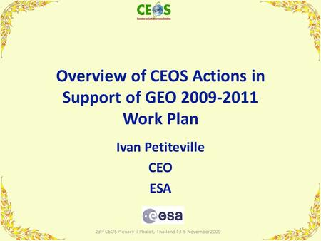 Overview of CEOS Actions in Support of GEO 2009-2011 Work Plan Ivan Petiteville CEO ESA 1 23 rd CEOS Plenary I Phuket, Thailand I 3-5 November2009.