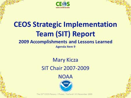 CEOS Strategic Implementation Team (SIT) Report 2009 Accomplishments and Lessons Learned Agenda Item 9 Mary Kicza SIT Chair 2007-2009 NOAA 1 The 23 rd.