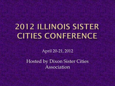 April 20-21, 2012 Hosted by Dixon Sister Cities Association.