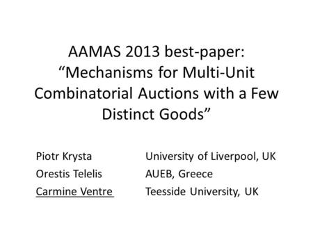 "AAMAS 2013 best-paper: ""Mechanisms for Multi-Unit Combinatorial Auctions with a Few Distinct Goods"" Piotr KrystaUniversity of Liverpool, UK Orestis TelelisAUEB,"