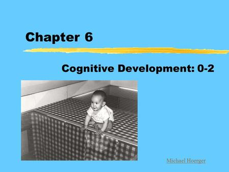 Chapter 6 Cognitive Development: 0-2 Michael Hoerger.