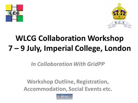 WLCG Collaboration Workshop 7 – 9 July, Imperial College, London In Collaboration With GridPP Workshop Outline, Registration, Accommodation, Social Events.