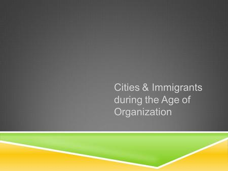 Cities & Immigrants during the Age of Organization.