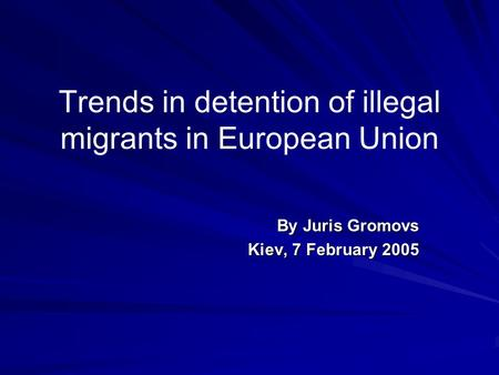 Trends in detention of illegal migrants in European Union By Juris Gromovs Kiev, 7 February 2005.