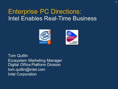 1 Enterprise PC Directions: Intel Enables Real-Time Business Tom Quillin Ecosystem Marketing Manager Digital Office Platform Division