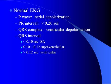Normal EKG – P wave: Atrial depolarization – PR interval: < 0.20 sec – QRS complex: ventricular depolarization – QRS interval < 0.10 sec SA 0.10 – 0.12.