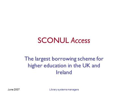 June 2007Library systems managers SCONUL Access The largest borrowing scheme for higher education in the UK and Ireland.