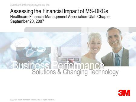 3M Health Information Systems, Inc. © 2007 3M Health Information Systems, Inc. All Rights Reserved. Assessing the Financial Impact of MS-DRGs Healthcare.