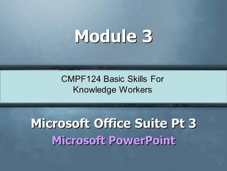 CMPF124 Basic Skills For Knowledge Workers Module 3 Microsoft Office Suite Pt 3 Microsoft PowerPoint Microsoft Office Suite Pt 3 Microsoft PowerPoint.