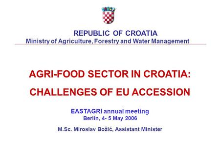 AGRI-FOOD SECTOR IN CROATIA: CHALLENGES OF EU ACCESSION EASTAGRI annual meeting Berlin, 4- 5 May 2006 M.Sc. Miroslav Božić, Assistant Minister REPUBLIC.