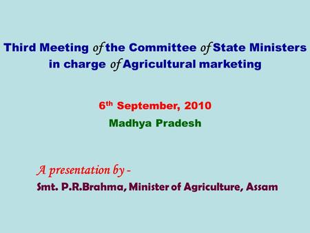 Third Meeting of the Committee of State Ministers in charge of Agricultural marketing 6 th September, 2010 Madhya Pradesh A presentation by - Smt. P.R.Brahma,
