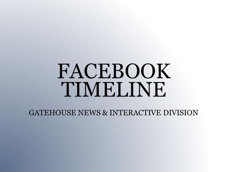 FACEBOOK TIMELINE GATEHOUSE NEWS & INTERACTIVE DIVISION.