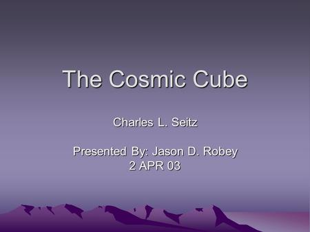 The Cosmic Cube Charles L. Seitz Presented By: Jason D. Robey 2 APR 03.